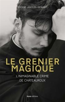 Le grenier magique : l'inimaginable crime de Châteauroux - VivianeJanouin-Benanti