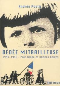Dédée mitrailleuse : 1939-1945, pain blanc et années noires - AndréePostic