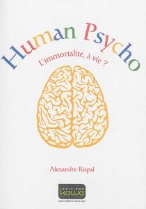 Human psycho : l'immortalité, à vie ? - AlexandreRispal