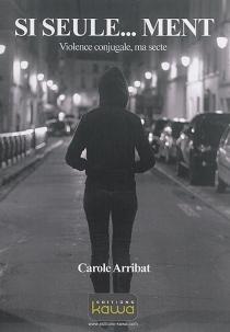 Si seule... ment : violence conjugale, ma secte - CaroleArribat