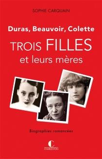 Trois filles et leurs mères : Duras, Beauvoir, Colette - SophieCarquain