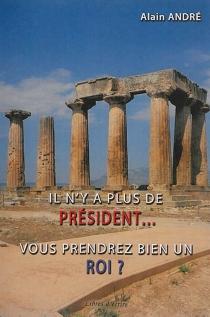 Il n'y a plus de président... : vous prendrez bien un roi ? - AlainAndré