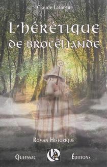 L'hérétique de Brocéliande : roman historique - ClaudeLafargue