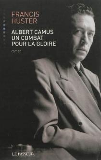 Albert Camus, un combat pour la gloire - FrancisHuster