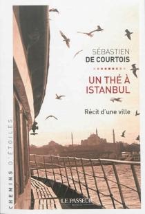 Un thé à Istanbul : récit d'une ville - Sébastien deCourtois