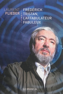 Frédérick Tristan, l'affabulateur fabuleux - Laurent Flieder