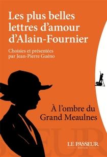 Les plus belles lettres d'amour d'Alain-Fournier : à l'ombre du Grand Meaulnes - Alain-Fournier