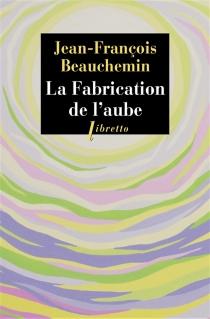 La fabrication de l'aube - Jean-FrançoisBeauchemin