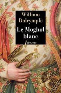 Le Moghol blanc : l'histoire vraie d'une passion tragique dans l'Inde du XVIIIe siècle : récit - WilliamDalrymple
