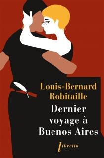 Dernier voyage à Buenos Aires - Louis-BernardRobitaille