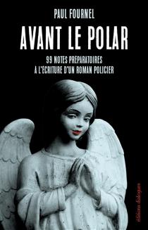 Avant le polar : 99 notes préparatoires à l'écriture d'un roman policier - PaulFournel