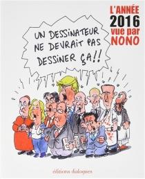 Un dessinateur ne devrait pas dessiner ça !! : l'année 2016 vue par Nono - Nono
