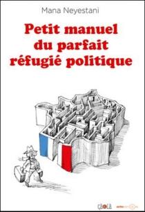 Petit manuel du parfait réfugié politique - ManaNeyestani
