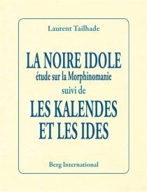La noire idole : étude sur la morphinomanie| Suivi de Les Kalendes et les Ides - LaurentTailhade
