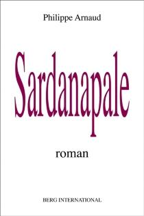 Sardanapale : roman européen - PhilippeArnaud