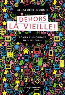Dehors la vieille ! : roman euphorisant mais pas que... - GéraldineDubois