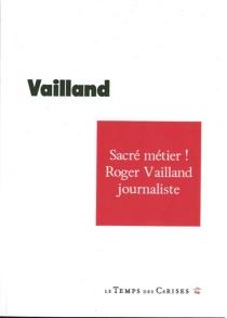 Sacré métier ! : Roger Vailland journaliste - RogerVailland