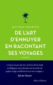 De l'art d'ennuyer en racontant ses voyages - MatthiasDebureaux