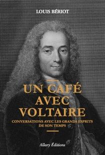 Un café avec Voltaire : conversations avec les grands esprits de son temps - LouisBériot
