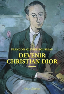 Devenir Christian Dior - François-OlivierRousseau