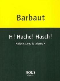 H ! Hache ! Hasch ! : hallucinations de la lettre H - JacquesBarbaut