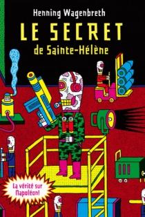 Le secret de Sainte-Hélène : l'incroyable rapport sur l'exhumation de Napoléon qui bouleverse l'histoire mondiale - HenningWagenbreth