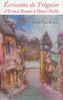 Ecrivains de Tréguier : d'Ernest Renan à Henri Pollès - HenriLe Bellec