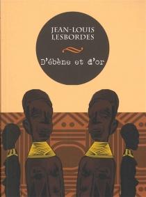 D'ébène et d'or - Jean-LouisLesbordes