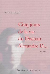 Cinq jours de la vie du docteur Alexandre D... - NicoleSimon