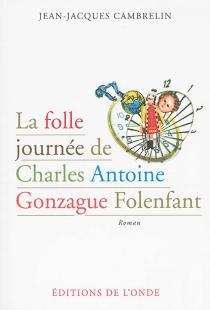 La folle journée de Charles Antoine Gonzague Folenfant - Jean-JacquesCambrelin