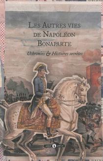 Les autres vies de Napoléon Bonaparte : général de la Révolution, premier consul de la République, Empereur des Français et de sa descendance : uchronies et histoires secrètes -