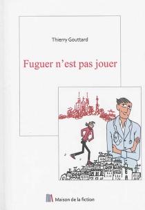 Fuguer n'est pas jouer - ThierryGouttard