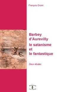 Barbey d'Aurevilly : le satanisme et le fantastique : deux études - FrançoisOrsini