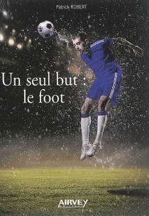 Un seul but : le foot - PatrickRobert