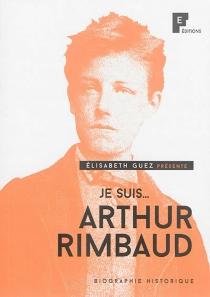 Je suis... Arthur Rimbaud : biographie historique - ÉlisabethCadoche