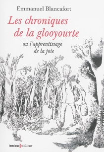Les chroniques de la glooyourte ou L'apprentissage de la joie - EmmanuelBlancafort