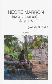 Nègre Marron : itinéraire d'un enfant du ghetto - JessiAmericain