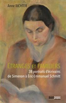Etranges et familiers : 38 portraits d'écrivains de Simenon à Eric-Emmanuel Schmitt - AnneRichter
