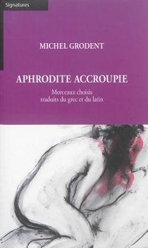 Aphrodite accroupie : morceaux choisis traduits du grec et du latin -