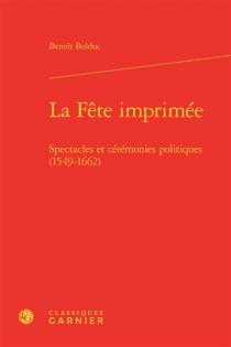 La fête imprimée : spectacles et cérémonies politiques (1549-1662) - BenoîtBolduc