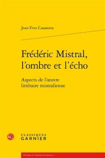 Frédéric Mistral, l'ombre et l'écho : aspects de l'oeuvre littéraire mistralienne - Joan-IvesCasanova