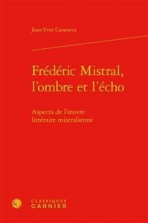Frédéric Mistral, l'ombre et l'écho : aspects de l'oeuvre littéraire mistralienne - Joan-IvesCasanòva