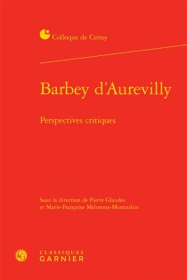 Barbey d'Aurevilly : perspectives critiques : actes du colloque, Cerisy-la-Salle, 25 août-1er septembre 2014 - Centre culturel international . Colloque (2014)