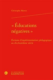 Educations négatives : fictions d'expérimentation pédagogique au dix-huitième siècle - ChristopheMartin