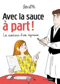 Avec la sauce à part ! : les aventures d'une régimeuse - AstridM.