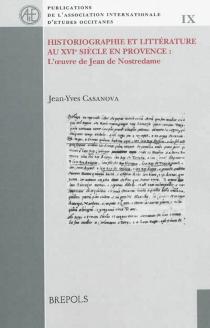 Historiographie et littérature au XVIe siècle en Provence : l'oeuvre de Jean de Nostredame - Joan-IvesCasanòva