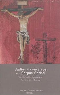 Judios y conversos en el Corpus Christi : la dramaturgia calderoniana - Juan CarlosGarrot Zambrana