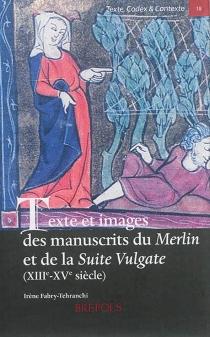 Texte et images des manuscrits du Merlin et de la Suite Vulgate (XIIIe-XVe siècle) : L'estoire de Merlin ou les Premiers faits du roi Arthur - IrèneFabry-Tehranchy