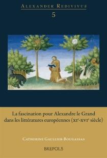 La fascination pour Alexandre le Grand dans les littératures européennes : XIe-XVIe siècle -