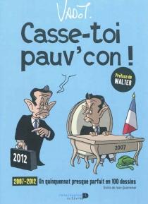 Casse-toi pauv'con ! : 2007-2012, un quinquennat presque parfait en 100 dessins - NicolasVadot